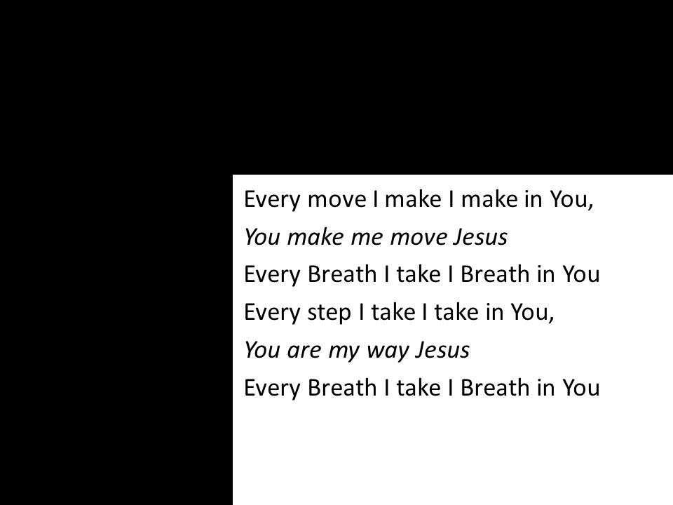 Every move I make I make in You, You make me move Jesus Every Breath I take I Breath in You Every step I take I take in You, You are my way Jesus