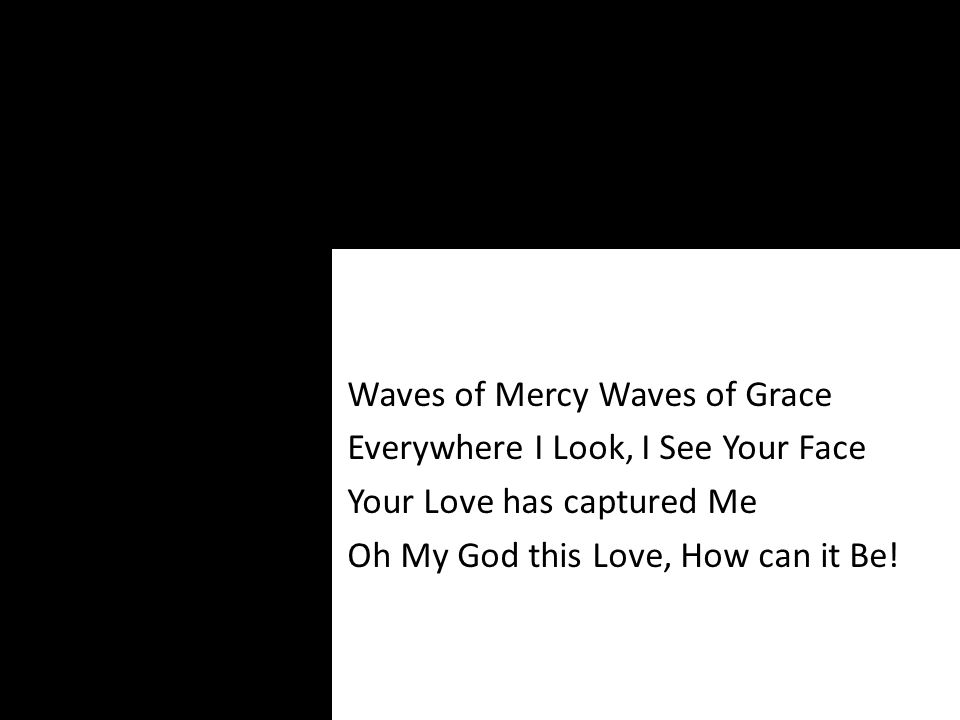 Waves of Mercy Waves of Grace Everywhere I Look, I See Your Face Your Love has captured Me Oh My God this Love, How can it Be!