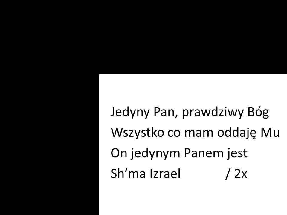 Jedyny Pan, prawdziwy Bóg Wszystko co mam oddaję Mu On jedynym Panem jest Sh'ma Izrael / 2x