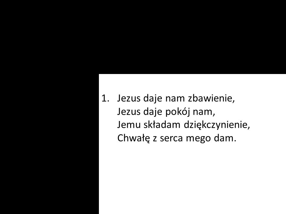 Jezus daje nam zbawienie, Jezus daje pokój nam, Jemu składam dziękczynienie, Chwałę z serca mego dam.