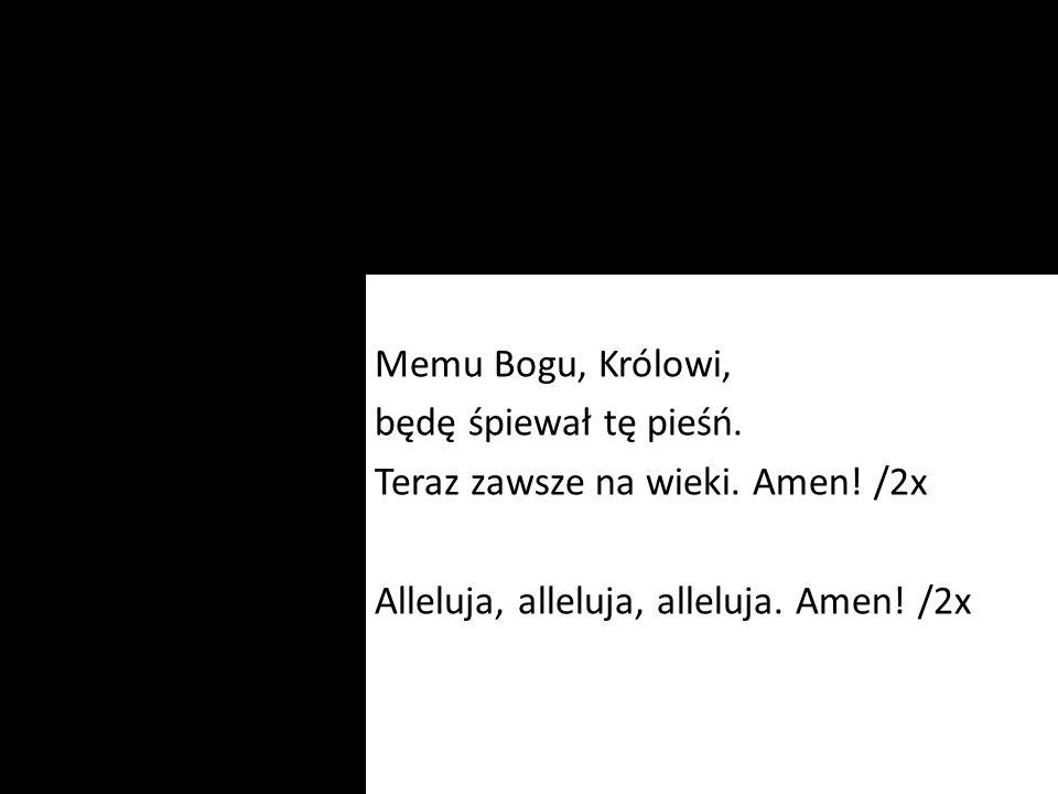 Memu Bogu, Królowi, będę śpiewał tę pieśń. Teraz zawsze na wieki. Amen