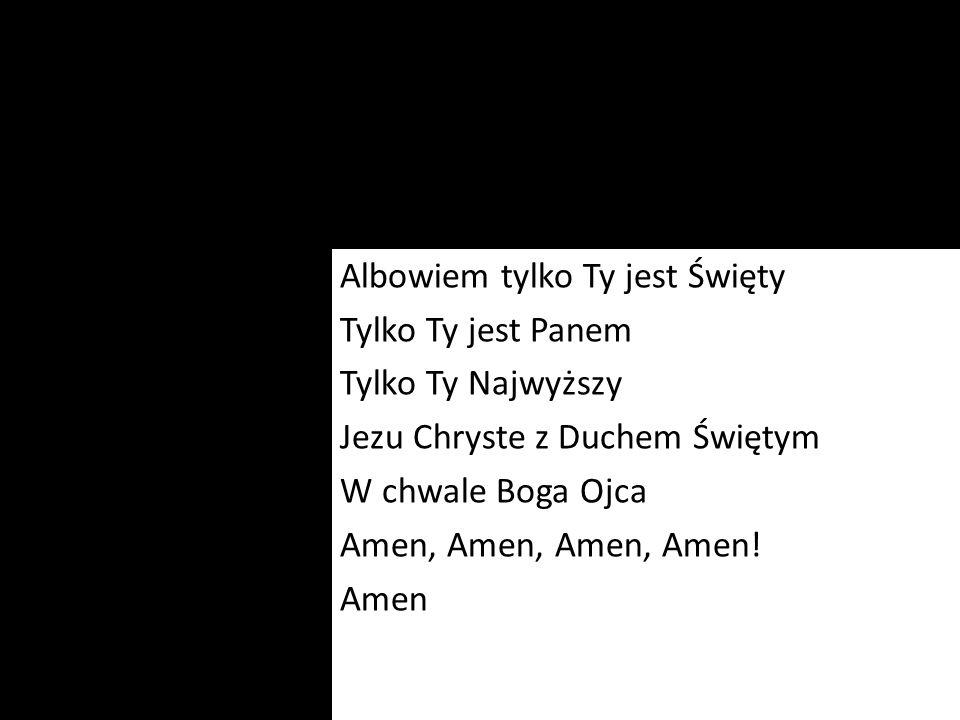 Albowiem tylko Ty jest Święty Tylko Ty jest Panem Tylko Ty Najwyższy Jezu Chryste z Duchem Świętym W chwale Boga Ojca Amen, Amen, Amen, Amen.