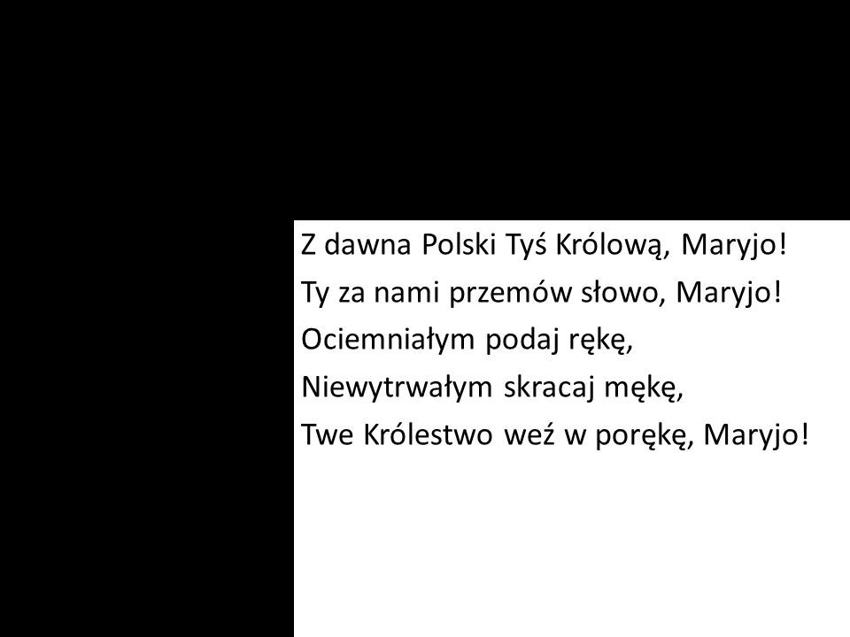 Z dawna Polski Tyś Królową, Maryjo. Ty za nami przemów słowo, Maryjo