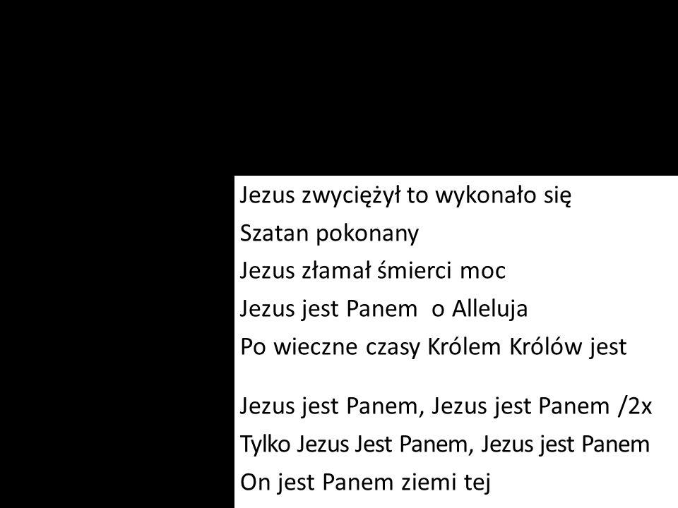 Jezus zwyciężył to wykonało się Szatan pokonany Jezus złamał śmierci moc Jezus jest Panem o Alleluja Po wieczne czasy Królem Królów jest Jezus jest Panem, Jezus jest Panem /2x Tylko Jezus Jest Panem, Jezus jest Panem On jest Panem ziemi tej