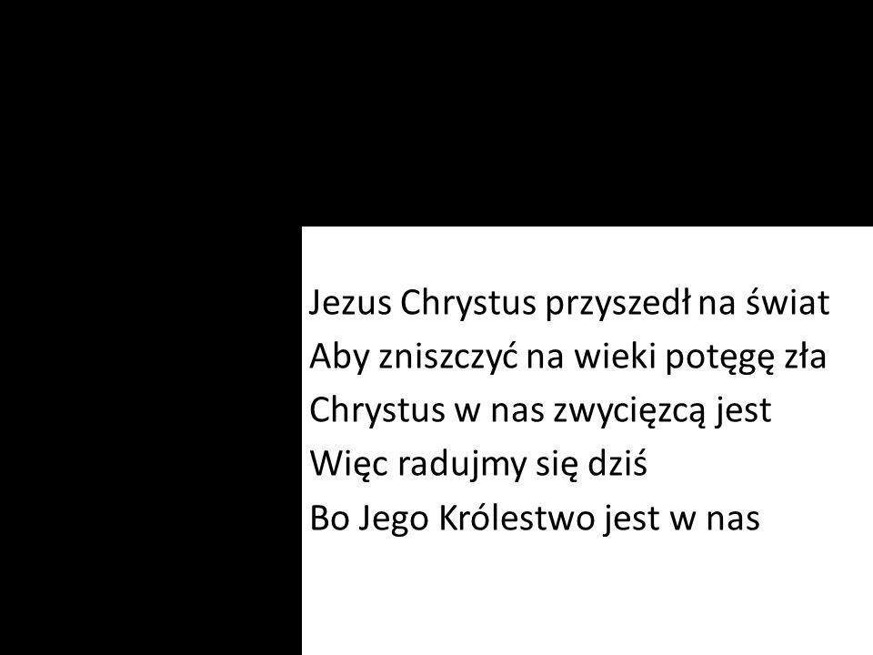 Jezus Chrystus przyszedł na świat Aby zniszczyć na wieki potęgę zła Chrystus w nas zwycięzcą jest Więc radujmy się dziś Bo Jego Królestwo jest w nas