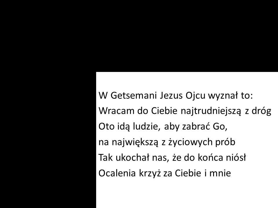 W Getsemani Jezus Ojcu wyznał to: Wracam do Ciebie najtrudniejszą z dróg Oto idą ludzie, aby zabrać Go, na największą z życiowych prób Tak ukochał nas, że do końca niósł Ocalenia krzyż za Ciebie i mnie