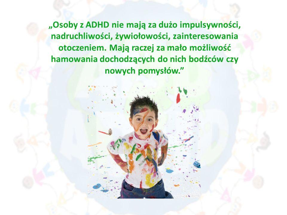 """""""Osoby z ADHD nie mają za dużo impulsywności, nadruchliwości, żywiołowości, zainteresowania otoczeniem."""