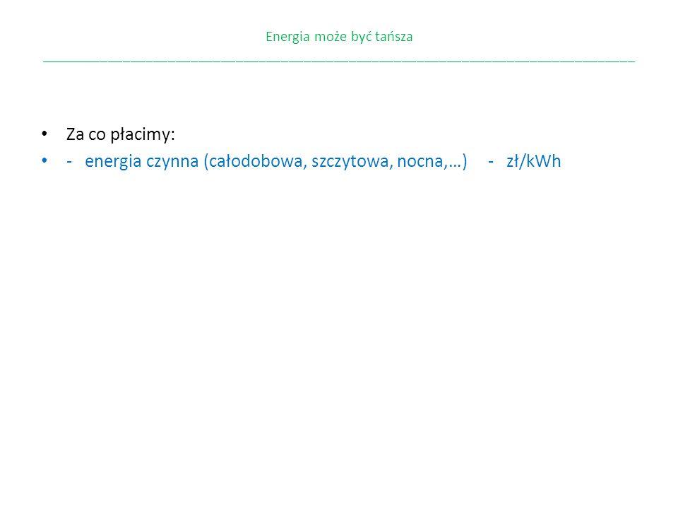 - energia czynna (całodobowa, szczytowa, nocna,…) - zł/kWh