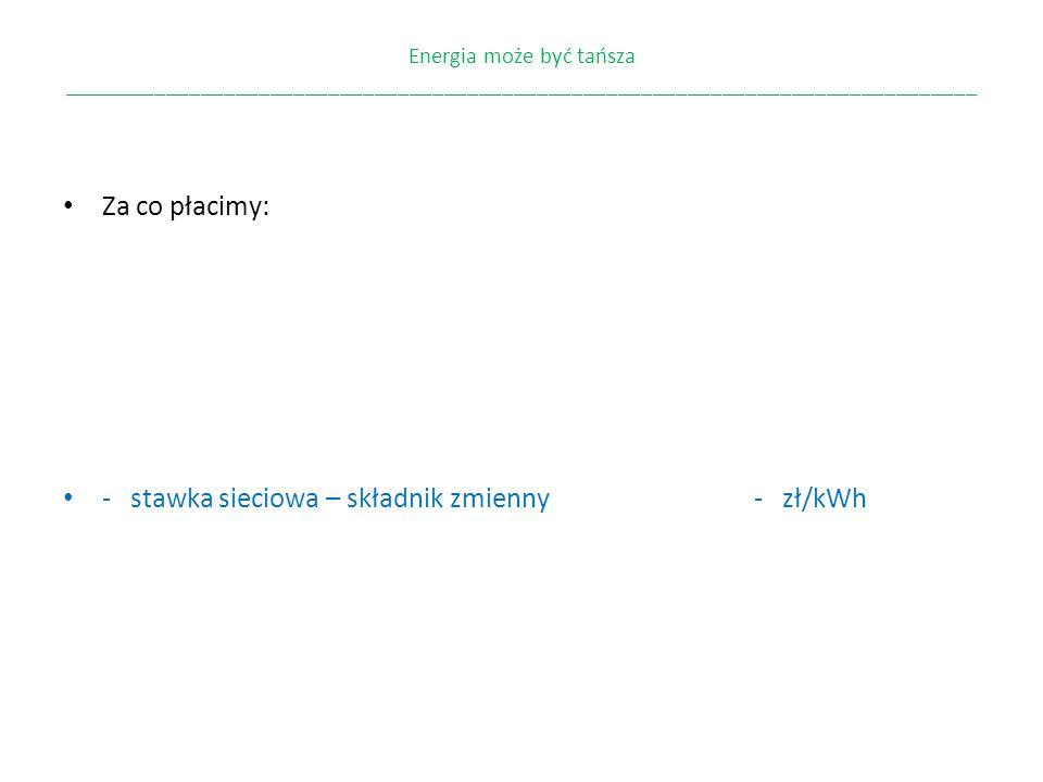 - stawka sieciowa – składnik zmienny - zł/kWh