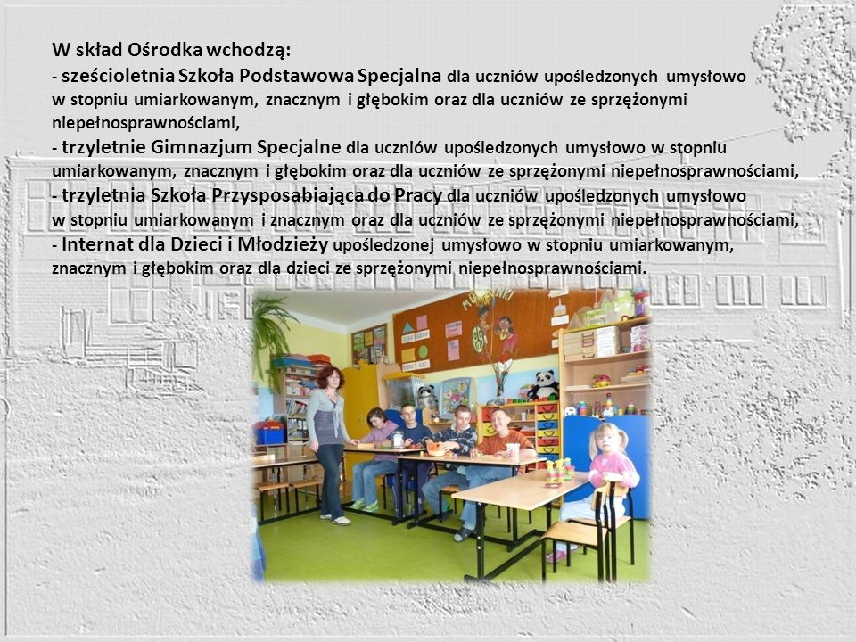W skład Ośrodka wchodzą: - sześcioletnia Szkoła Podstawowa Specjalna dla uczniów upośledzonych umysłowo w stopniu umiarkowanym, znacznym i głębokim oraz dla uczniów ze sprzężonymi niepełnosprawnościami, - trzyletnie Gimnazjum Specjalne dla uczniów upośledzonych umysłowo w stopniu umiarkowanym, znacznym i głębokim oraz dla uczniów ze sprzężonymi niepełnosprawnościami, - trzyletnia Szkoła Przysposabiająca do Pracy dla uczniów upośledzonych umysłowo w stopniu umiarkowanym i znacznym oraz dla uczniów ze sprzężonymi niepełnosprawnościami, - Internat dla Dzieci i Młodzieży upośledzonej umysłowo w stopniu umiarkowanym, znacznym i głębokim oraz dla dzieci ze sprzężonymi niepełnosprawnościami.