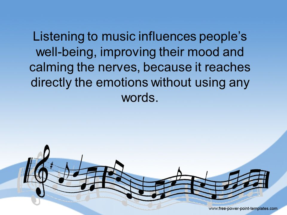 Listening to music influences people's well-being, improving their mood and calming the nerves, because it reaches directly the emotions without using any words.