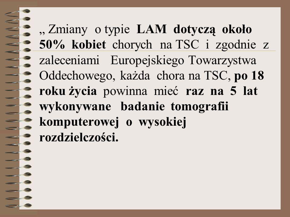 """"""" Zmiany o typie LAM dotyczą około 50% kobiet chorych na TSC i zgodnie z zaleceniami Europejskiego Towarzystwa Oddechowego, każda chora na TSC, po 18 roku życia powinna mieć raz na 5 lat wykonywane badanie tomografii komputerowej o wysokiej rozdzielczości."""