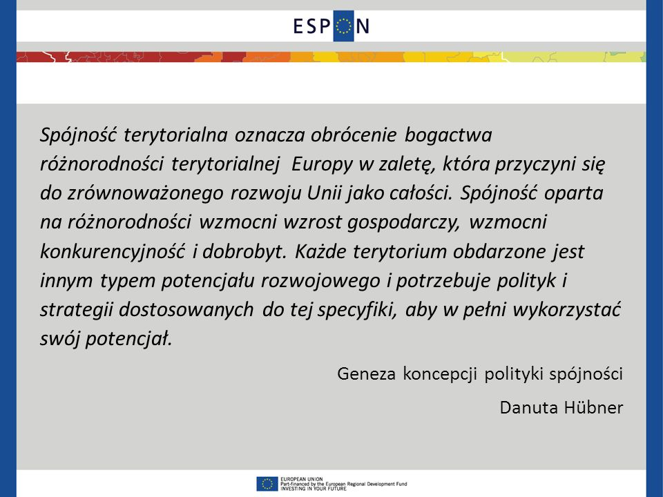 Spójność terytorialna oznacza obrócenie bogactwa różnorodności terytorialnej Europy w zaletę, która przyczyni się do zrównoważonego rozwoju Unii jako całości. Spójność oparta na różnorodności wzmocni wzrost gospodarczy, wzmocni konkurencyjność i dobrobyt. Każde terytorium obdarzone jest innym typem potencjału rozwojowego i potrzebuje polityk i strategii dostosowanych do tej specyfiki, aby w pełni wykorzystać swój potencjał.