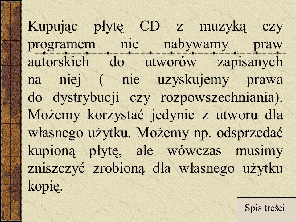 Kupując płytę CD z muzyką czy programem nie nabywamy praw autorskich do utworów zapisanych na niej ( nie uzyskujemy prawa do dystrybucji czy rozpowszechniania). Możemy korzystać jedynie z utworu dla własnego użytku. Możemy np. odsprzedać kupioną płytę, ale wówczas musimy zniszczyć zrobioną dla własnego użytku kopię.