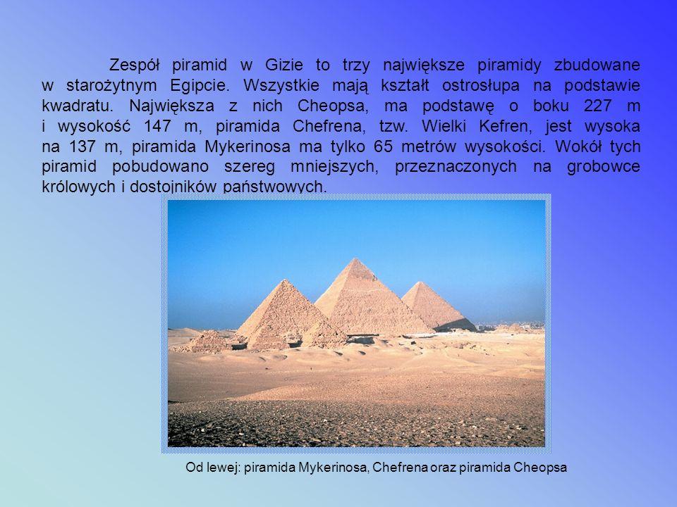 Zespół piramid w Gizie to trzy największe piramidy zbudowane w starożytnym Egipcie. Wszystkie mają kształt ostrosłupa na podstawie kwadratu. Największa z nich Cheopsa, ma podstawę o boku 227 m i wysokość 147 m, piramida Chefrena, tzw. Wielki Kefren, jest wysoka na 137 m, piramida Mykerinosa ma tylko 65 metrów wysokości. Wokół tych piramid pobudowano szereg mniejszych, przeznaczonych na grobowce królowych i dostojników państwowych.