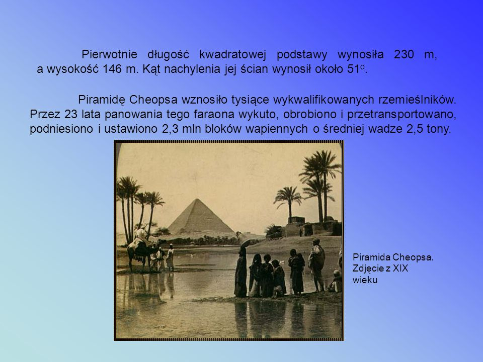 Pierwotnie długość kwadratowej podstawy wynosiła 230 m, a wysokość 146 m. Kąt nachylenia jej ścian wynosił około 51o.