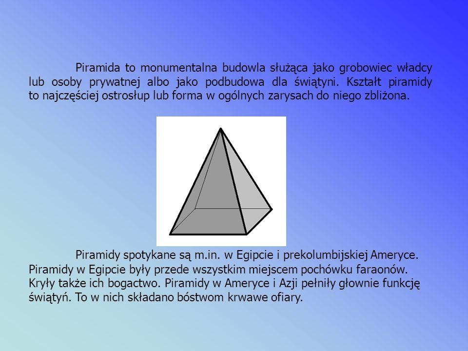 Piramida to monumentalna budowla służąca jako grobowiec władcy lub osoby prywatnej albo jako podbudowa dla świątyni. Kształt piramidy to najczęściej ostrosłup lub forma w ogólnych zarysach do niego zbliżona.