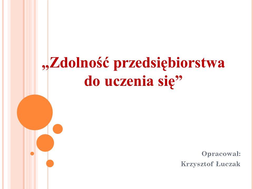 """""""Zdolność przedsiębiorstwa do uczenia się Opracował: Krzysztof Łuczak"""
