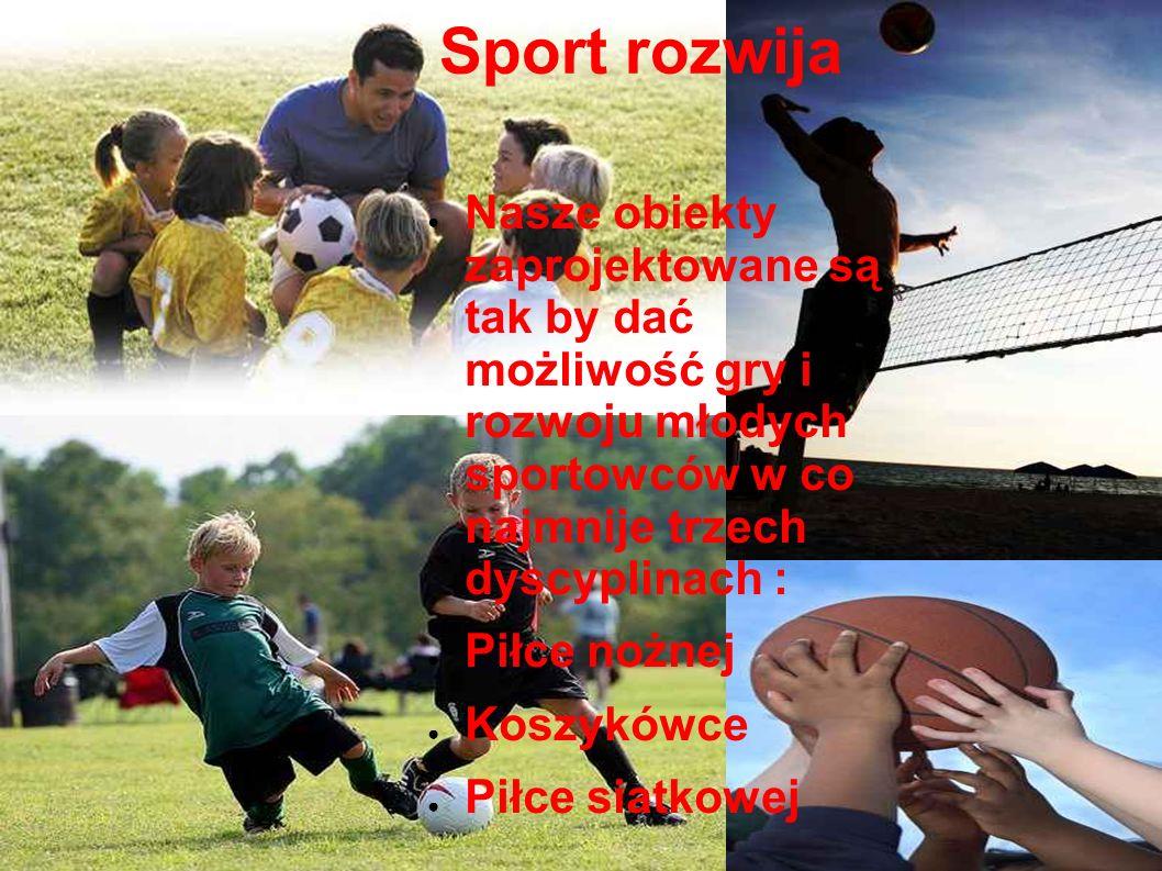 Sport rozwija Nasze obiekty zaprojektowane są tak by dać możliwość gry i rozwoju młodych sportowców w co najmnije trzech dyscyplinach :