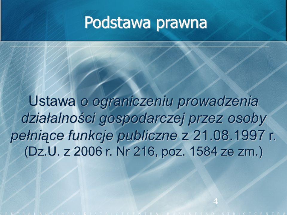 Podstawa prawna Ustawa o ograniczeniu prowadzenia działalności gospodarczej przez osoby pełniące funkcje publiczne z 21.08.1997 r.