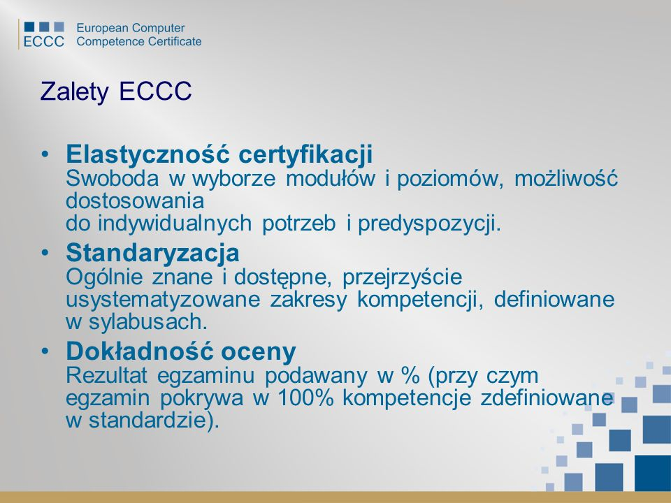Zalety ECCC Elastyczność certyfikacji Swoboda w wyborze modułów i poziomów, możliwość dostosowania do indywidualnych potrzeb i predyspozycji.