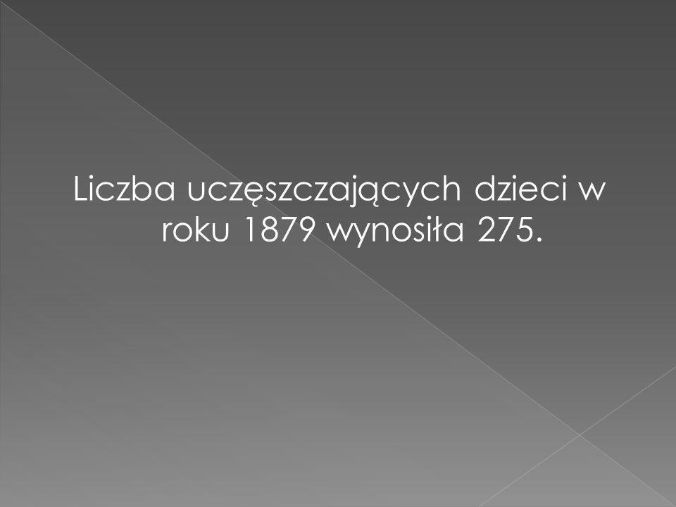 Liczba uczęszczających dzieci w roku 1879 wynosiła 275.