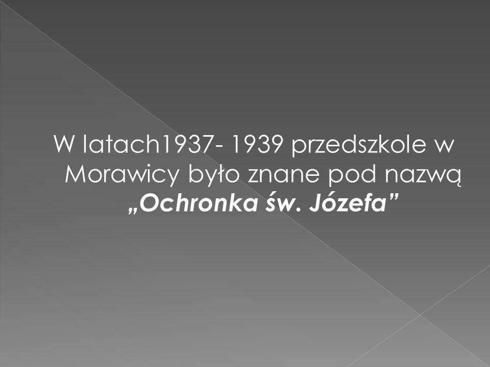 """W latach1937- 1939 przedszkole w Morawicy było znane pod nazwą """"Ochronka św. Józefa"""