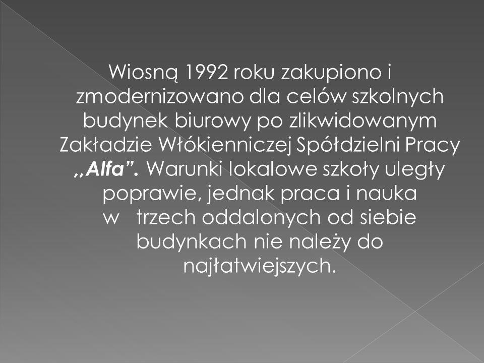 Wiosną 1992 roku zakupiono i zmodernizowano dla celów szkolnych budynek biurowy po zlikwidowanym Zakładzie Włókienniczej Spółdzielni Pracy ,,Alfa .