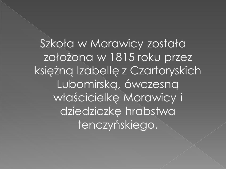 Szkoła w Morawicy została założona w 1815 roku przez księżną Izabellę z Czartoryskich Lubomirską, ówczesną właścicielkę Morawicy i dziedziczkę hrabstwa tenczyńskiego.