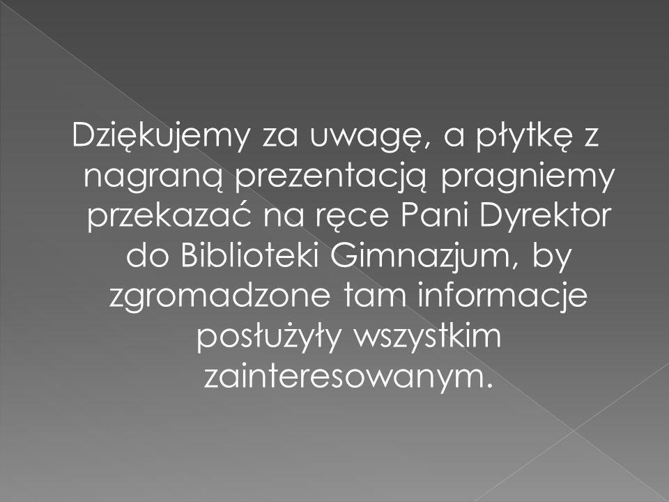Dziękujemy za uwagę, a płytkę z nagraną prezentacją pragniemy przekazać na ręce Pani Dyrektor do Biblioteki Gimnazjum, by zgromadzone tam informacje posłużyły wszystkim zainteresowanym.