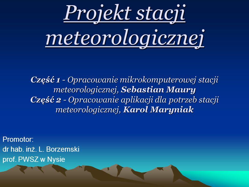 Projekt stacji meteorologicznej Część 1 - Opracowanie mikrokomputerowej stacji meteorologicznej, Sebastian Maury Część 2 - Opracowanie aplikacji dla potrzeb stacji meteorologicznej, Karol Maryniak