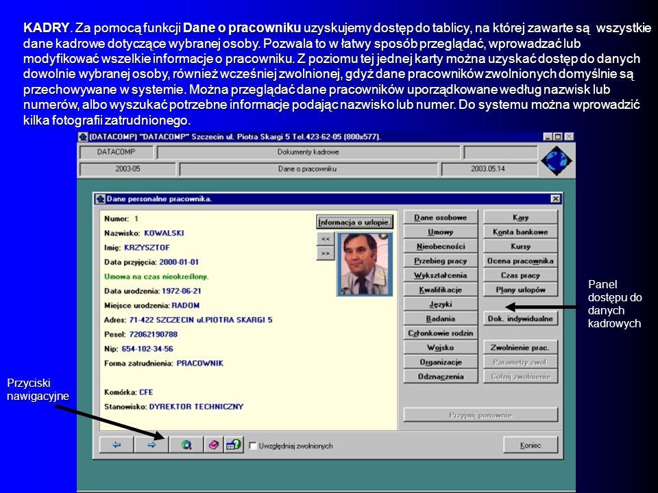 KADRY. Za pomocą funkcji Dane o pracowniku uzyskujemy dostęp do tablicy, na której zawarte są wszystkie dane kadrowe dotyczące wybranej osoby. Pozwala to w łatwy sposób przeglądać, wprowadzać lub modyfikować wszelkie informacje o pracowniku. Z poziomu tej jednej karty można uzyskać dostęp do danych dowolnie wybranej osoby, również wcześniej zwolnionej, gdyż dane pracowników zwolnionych domyślnie są przechowywane w systemie. Można przeglądać dane pracowników uporządkowane według nazwisk lub numerów, albo wyszukać potrzebne informacje podając nazwisko lub numer. Do systemu można wprowadzić kilka fotografii zatrudnionego.