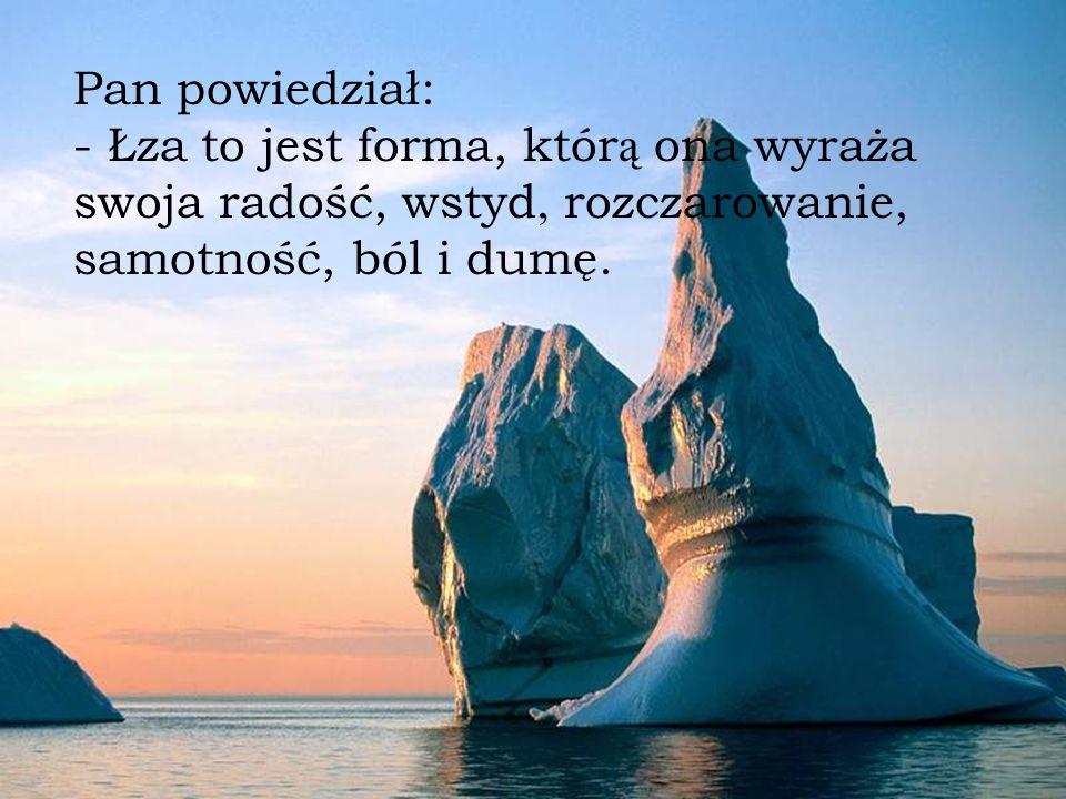 Pan powiedział: - Łza to jest forma, którą ona wyraża swoja radość, wstyd, rozczarowanie, samotność, ból i dumę.