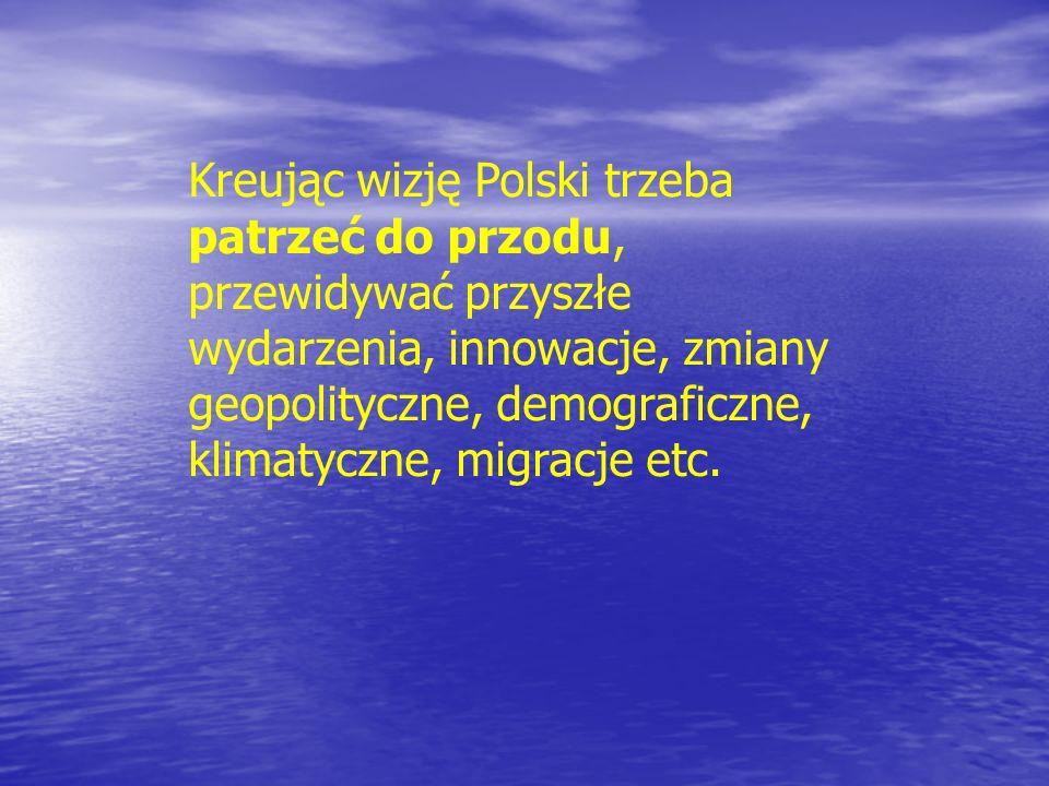 Kreując wizję Polski trzeba patrzeć do przodu, przewidywać przyszłe wydarzenia, innowacje, zmiany geopolityczne, demograficzne, klimatyczne, migracje etc.