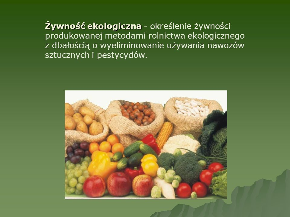 Żywność ekologiczna - określenie żywności produkowanej metodami rolnictwa ekologicznego z dbałością o wyeliminowanie używania nawozów sztucznych i pestycydów.