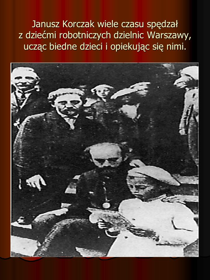 Janusz Korczak wiele czasu spędzał z dziećmi robotniczych dzielnic Warszawy, ucząc biedne dzieci i opiekując się nimi.