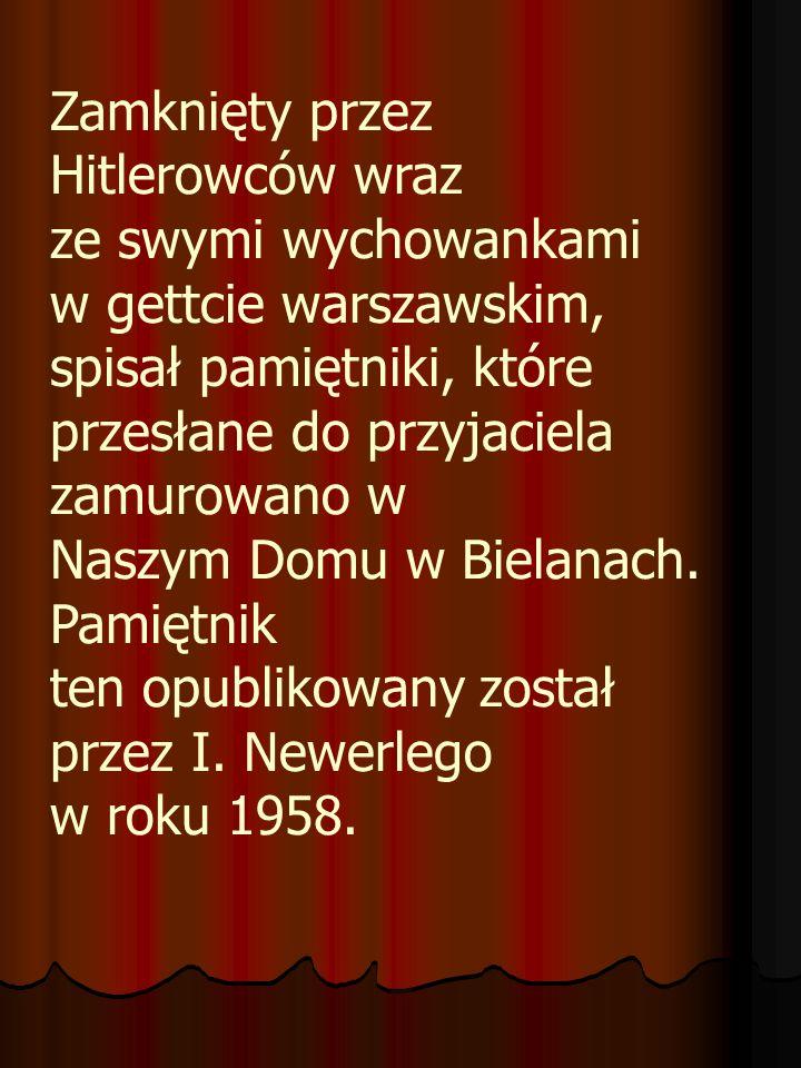 Zamknięty przez Hitlerowców wraz ze swymi wychowankami w gettcie warszawskim, spisał pamiętniki, które przesłane do przyjaciela zamurowano w Naszym Domu w Bielanach.
