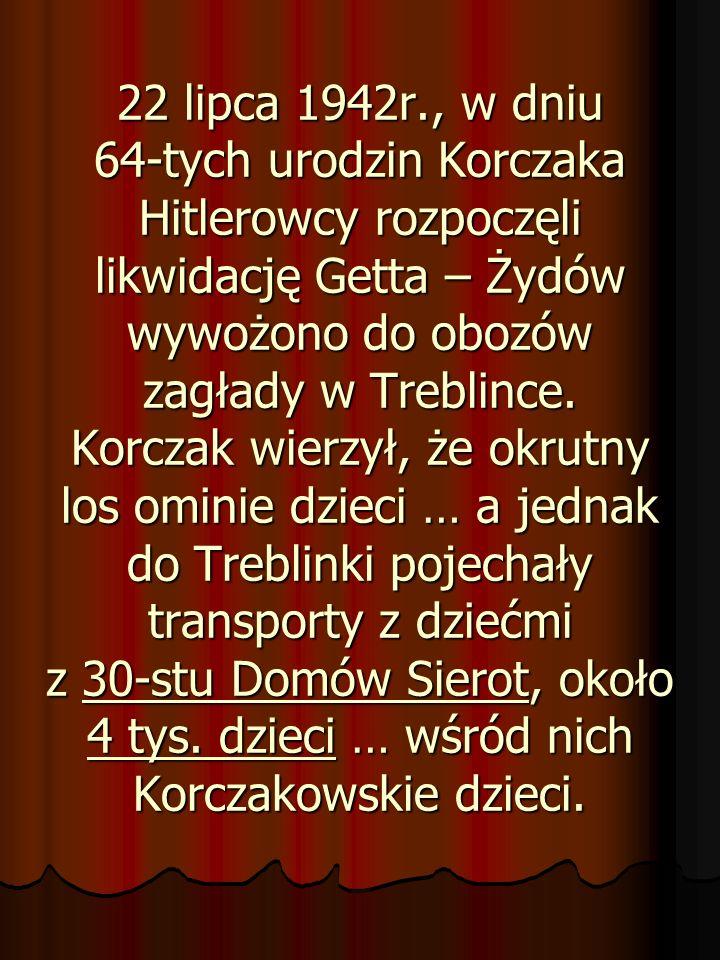22 lipca 1942r., w dniu 64-tych urodzin Korczaka Hitlerowcy rozpoczęli likwidację Getta – Żydów wywożono do obozów zagłady w Treblince.