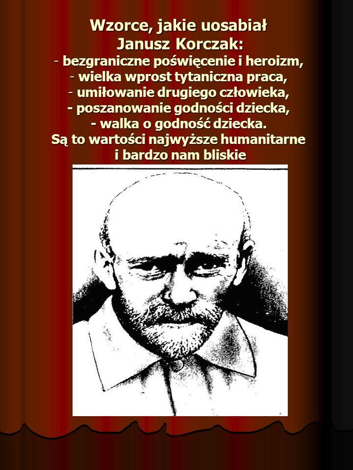 Wzorce, jakie uosabiał Janusz Korczak: - bezgraniczne poświęcenie i heroizm, - wielka wprost tytaniczna praca, - umiłowanie drugiego człowieka, - poszanowanie godności dziecka, - walka o godność dziecka.