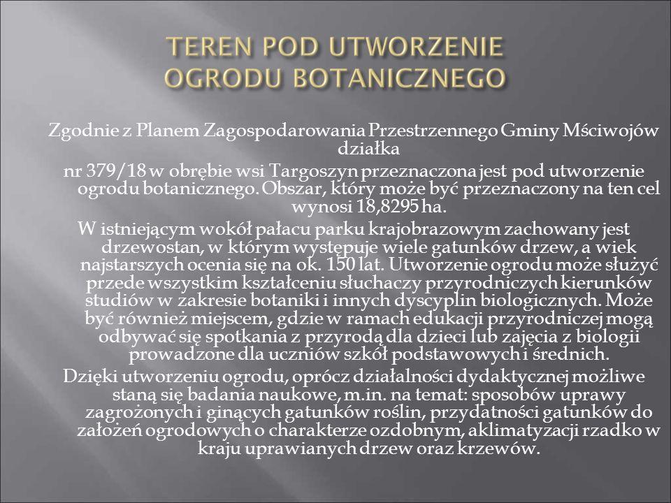 Zgodnie z Planem Zagospodarowania Przestrzennego Gminy Mściwojów działka nr 379/18 w obrębie wsi Targoszyn przeznaczona jest pod utworzenie ogrodu botanicznego.