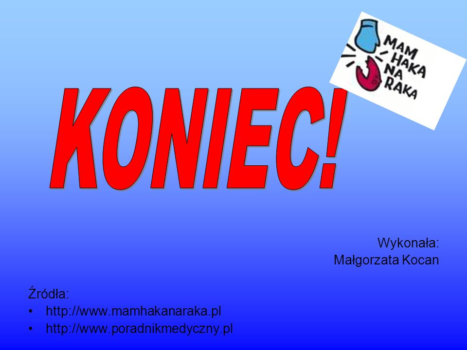 KONIEC! Wykonała: Małgorzata Kocan Źródła: http://www.mamhakanaraka.pl
