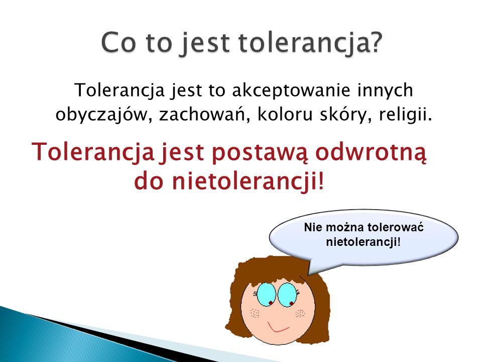 Co to jest tolerancja Tolerancja jest to akceptowanie innych obyczajów, zachowań, koloru skóry, religii.