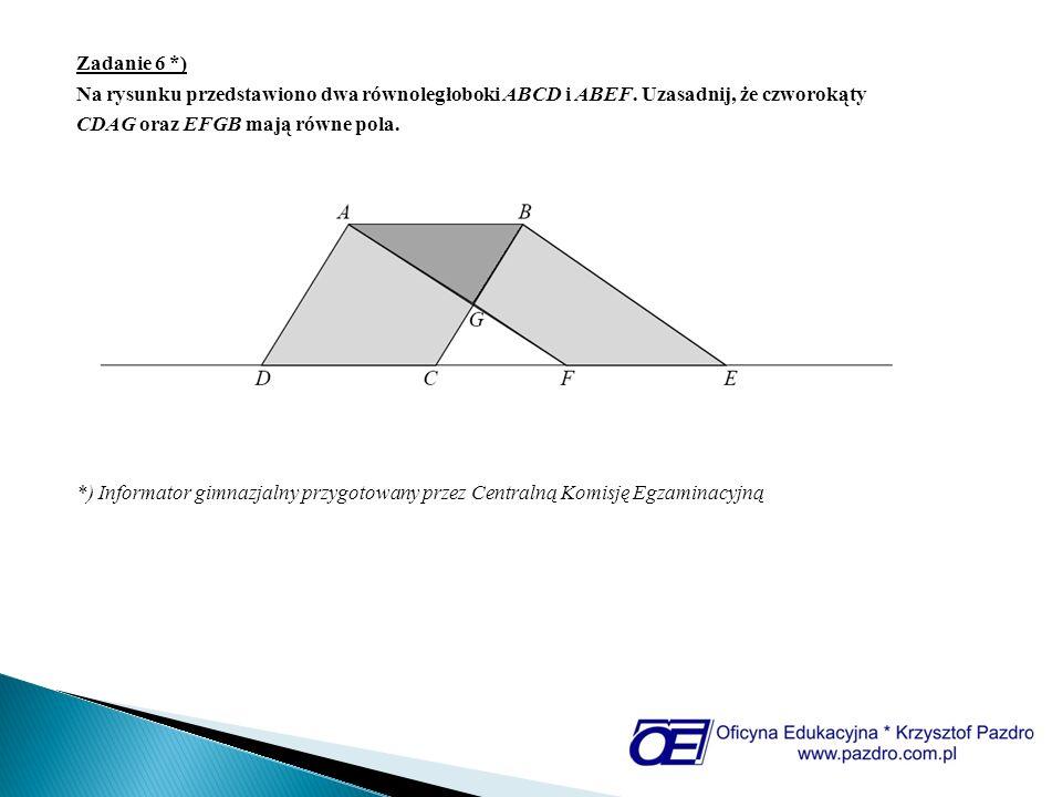 Zadanie 6 *) Na rysunku przedstawiono dwa równoległoboki ABCD i ABEF. Uzasadnij, że czworokąty. CDAG oraz EFGB mają równe pola.
