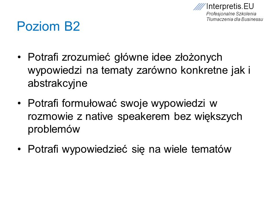 Poziom B2 Potrafi zrozumieć główne idee złożonych wypowiedzi na tematy zarówno konkretne jak i abstrakcyjne.