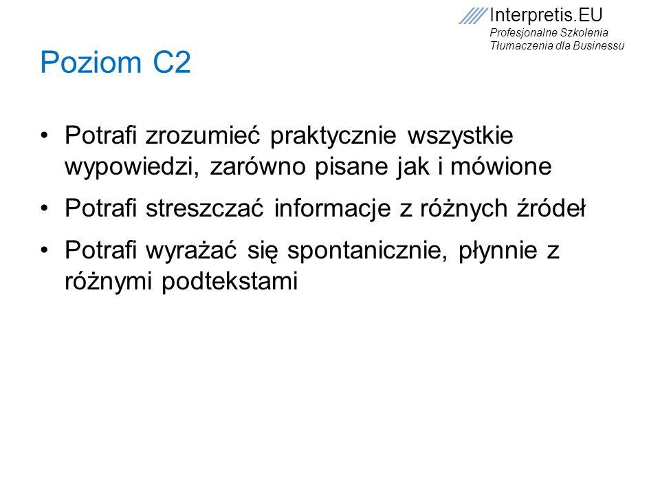 Poziom C2 Potrafi zrozumieć praktycznie wszystkie wypowiedzi, zarówno pisane jak i mówione. Potrafi streszczać informacje z różnych źródeł.