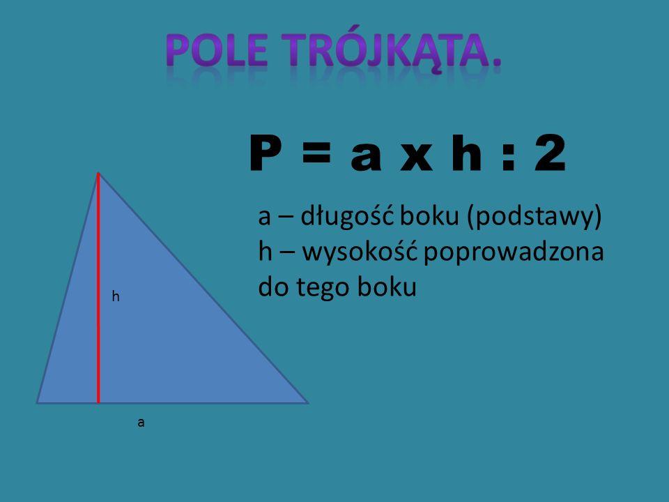 POLE TRÓJKĄTA. P = a x h : 2 a – długość boku (podstawy)