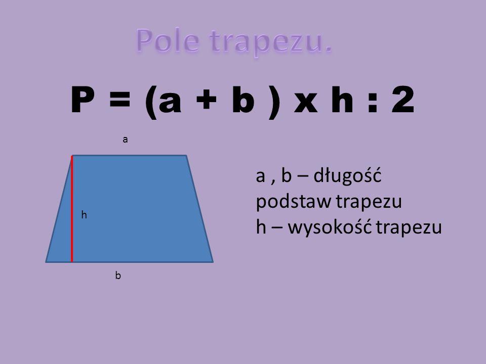 Pole trapezu. P = (a + b ) x h : 2 a , b – długość podstaw trapezu
