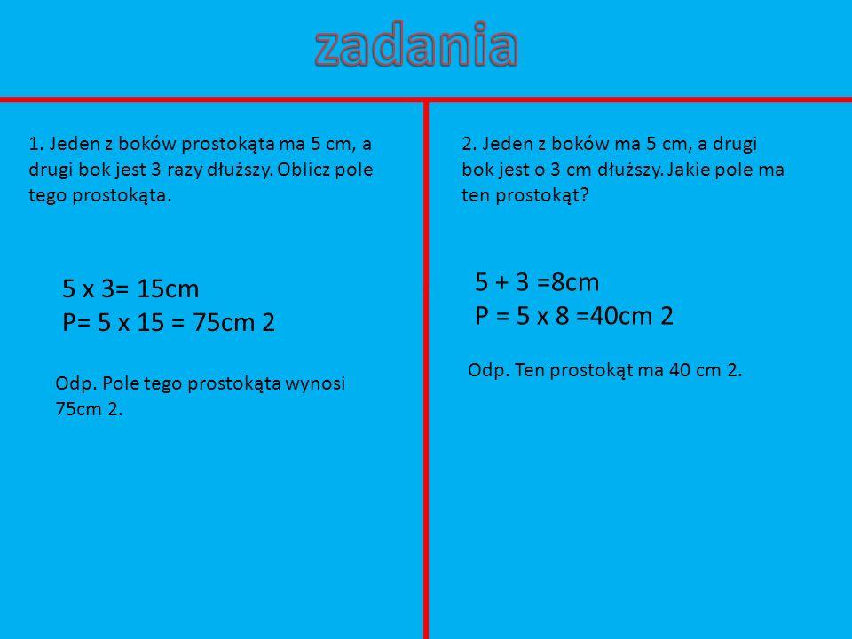 zadania 5 + 3 =8cm 5 x 3= 15cm P = 5 x 8 =40cm 2 P= 5 x 15 = 75cm 2
