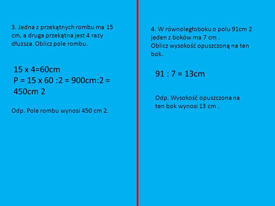 3. Jedna z przekątnych rombu ma 15 cm, a druga przekątna jest 4 razy dłuższa. Oblicz pole rombu.