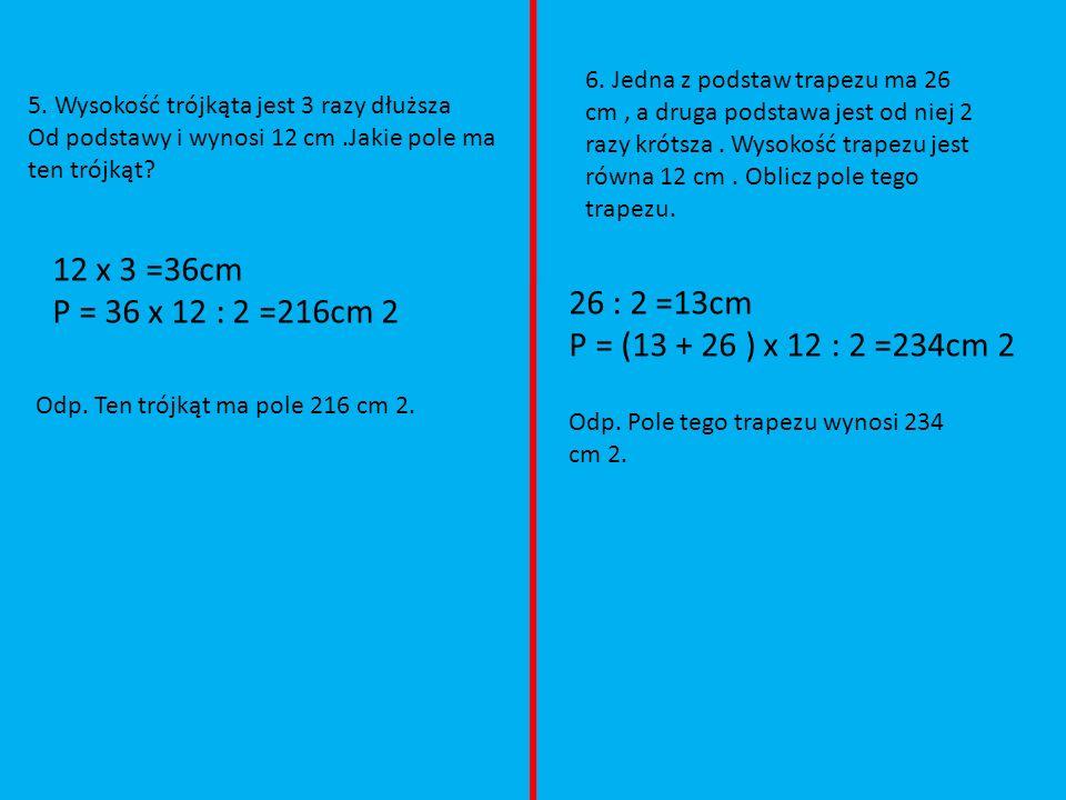 6. Jedna z podstaw trapezu ma 26 cm , a druga podstawa jest od niej 2 razy krótsza . Wysokość trapezu jest równa 12 cm . Oblicz pole tego trapezu.